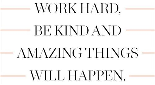 Work hard, be kind and amazing things will happen.